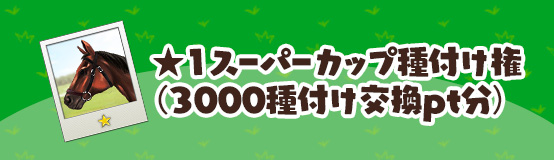 ★1スーパーカップ種付け権(3000種付け交換pt分)