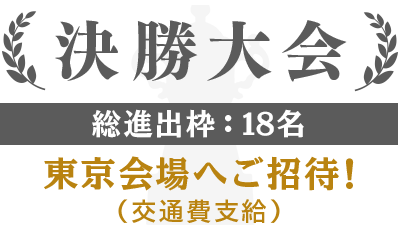 決勝大会|総進出枠:18名|東京会場へご招待!(交通費支給)